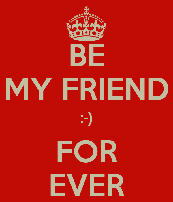 BE MY FRIEND :-) FOR EVER