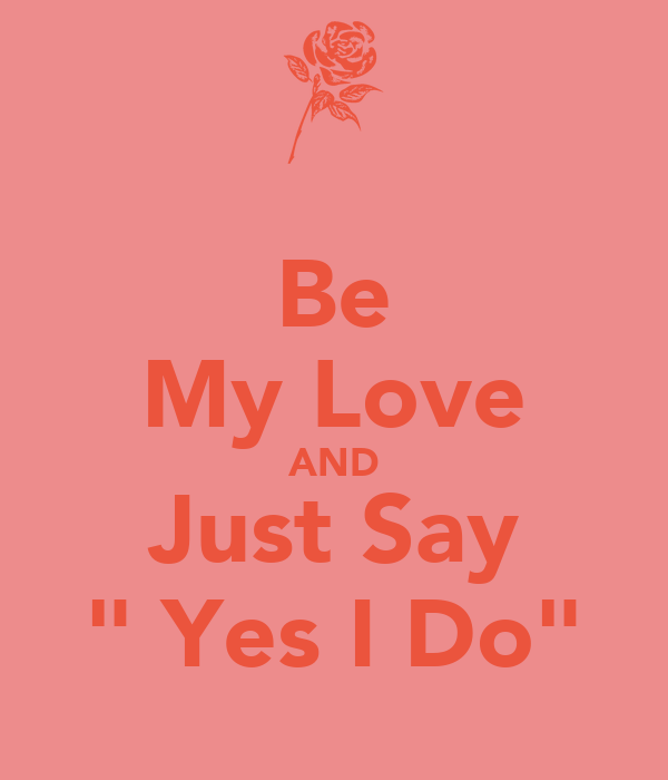 """Be My Love AND Just Say """" Yes I Do"""""""