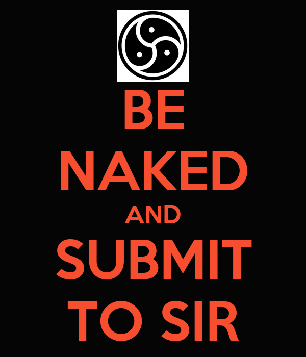 BE NAKED AND SUBMIT TO SIR