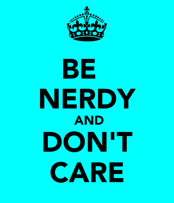 BE       NERDY  AND DON'T CARE