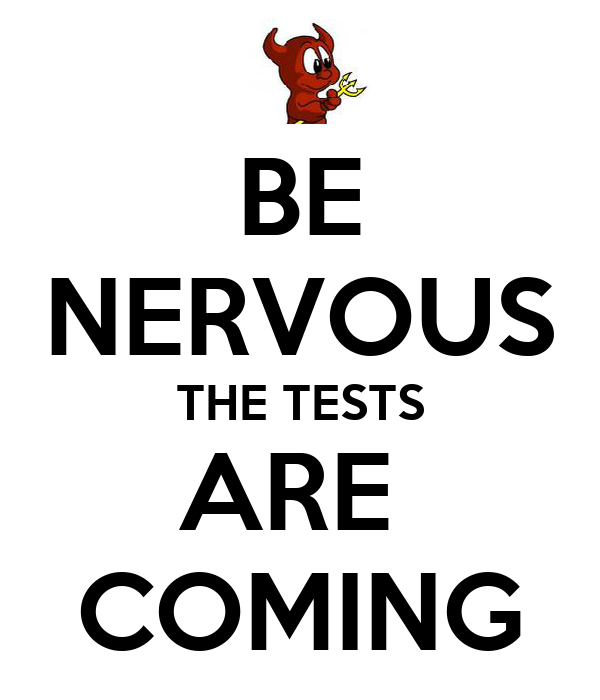 BE NERVOUS THE TESTS ARE  COMING