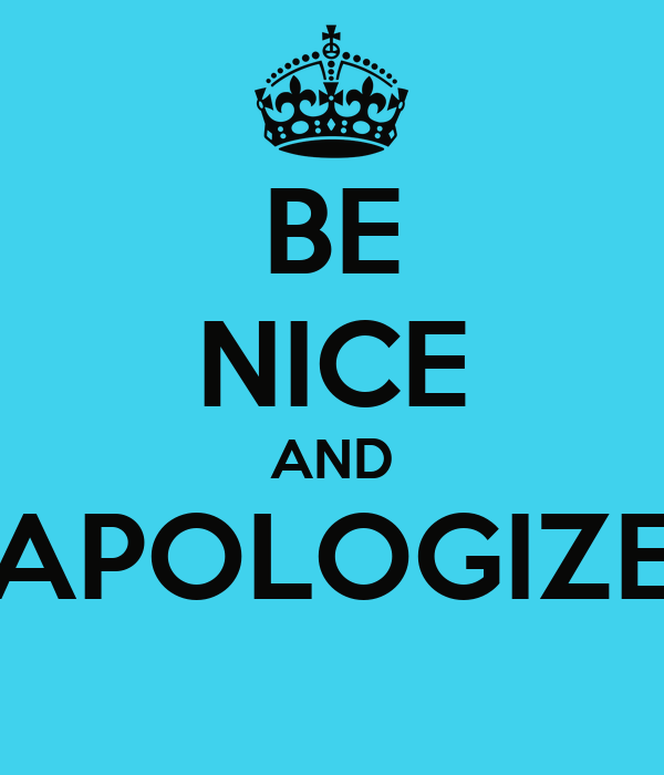 BE NICE AND APOLOGIZE