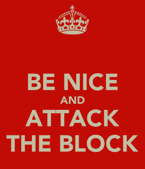 BE NICE AND ATTACK THE BLOCK