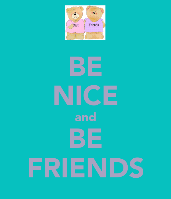 BE NICE and BE FRIENDS
