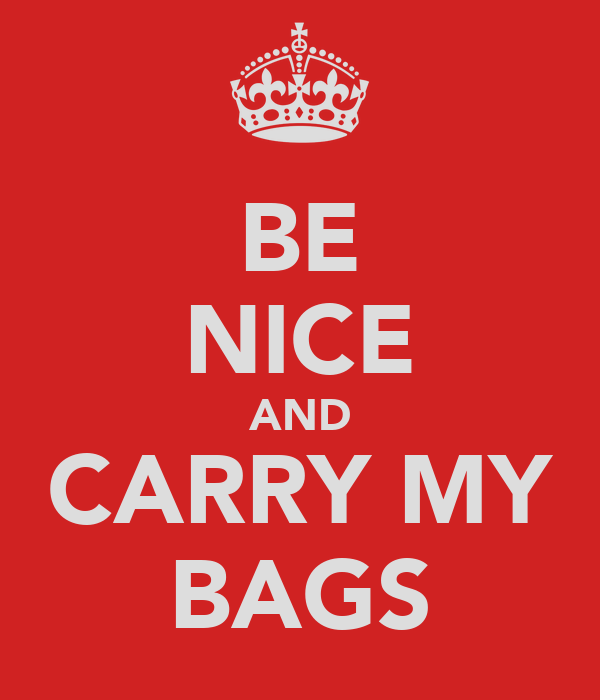 BE NICE AND CARRY MY BAGS