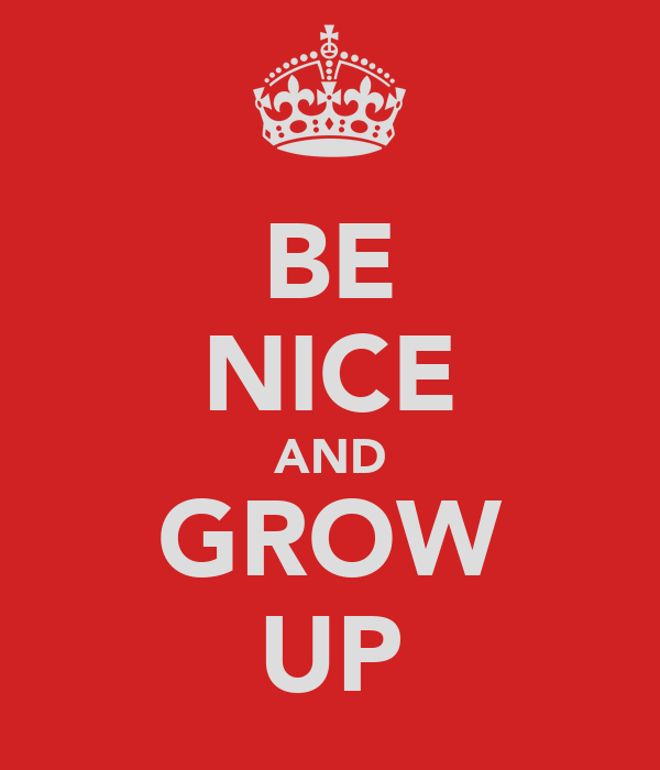 BE NICE AND GROW UP