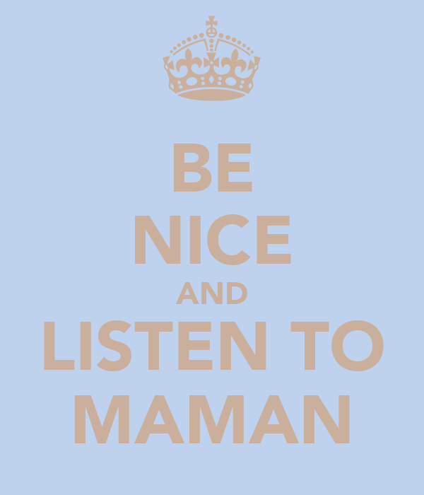 BE NICE AND LISTEN TO MAMAN