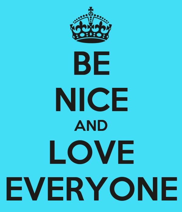 BE NICE AND LOVE EVERYONE