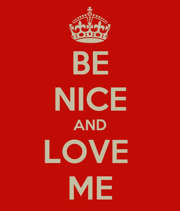 BE NICE AND LOVE  ME