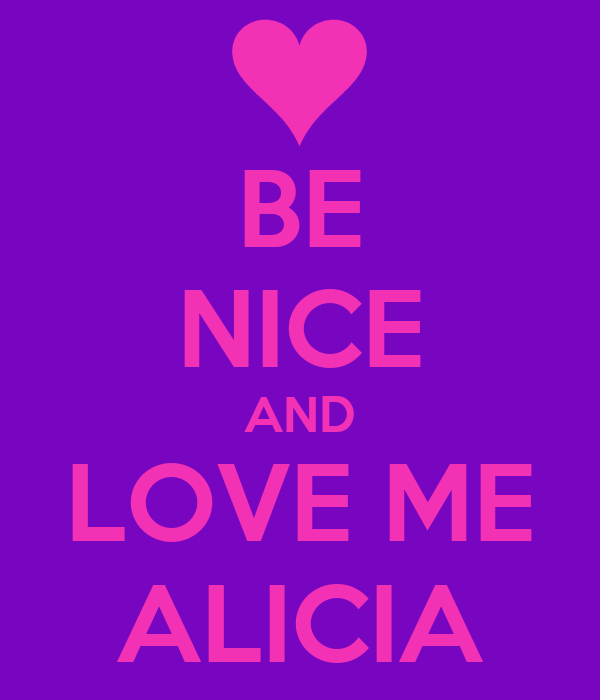 BE NICE AND LOVE ME ALICIA