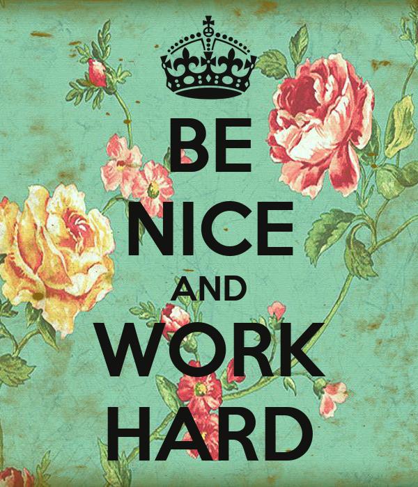 BE NICE AND WORK HARD