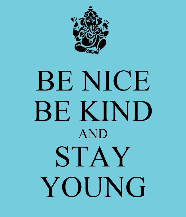 BE NICE BE KIND AND STAY YOUNG