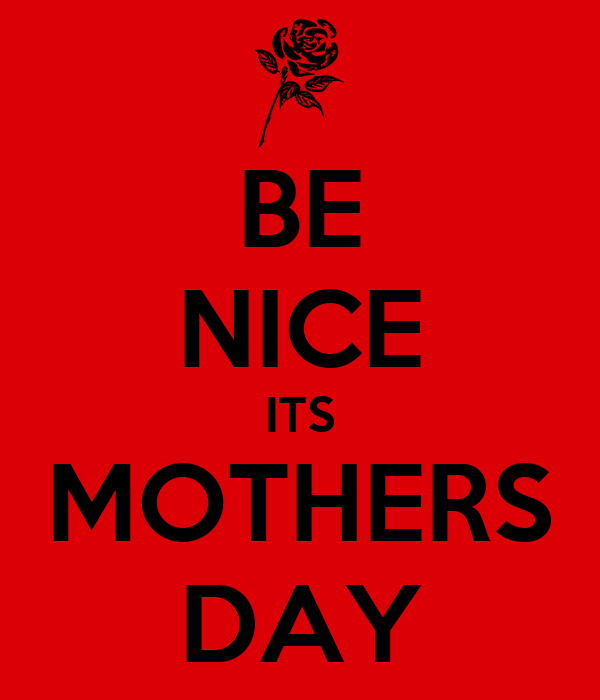 BE NICE ITS MOTHERS DAY