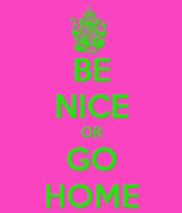 BE NICE OR GO HOME
