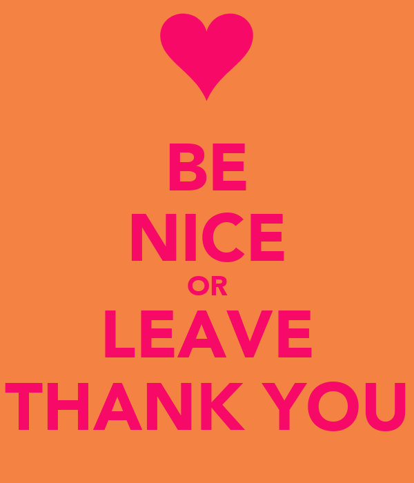 BE NICE OR LEAVE THANK YOU