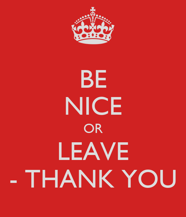 BE NICE OR LEAVE - THANK YOU
