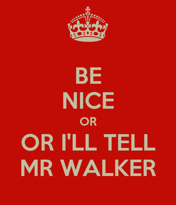 BE NICE OR OR I'LL TELL MR WALKER