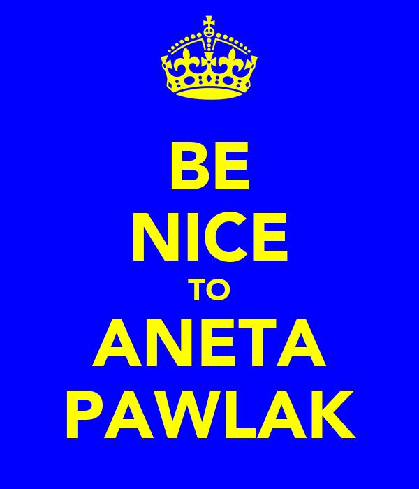 BE NICE TO ANETA PAWLAK