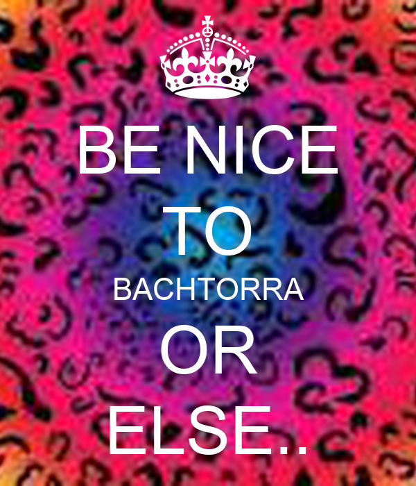 BE NICE TO BACHTORRA OR ELSE..
