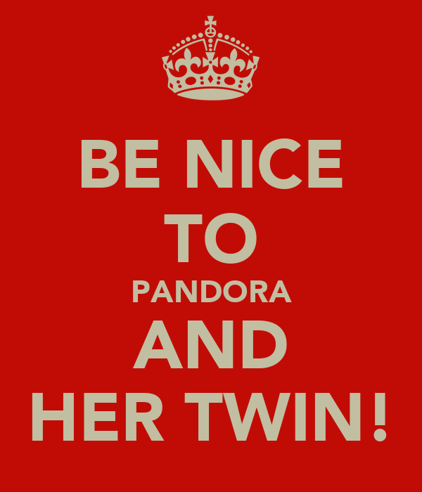 BE NICE TO PANDORA AND HER TWIN!