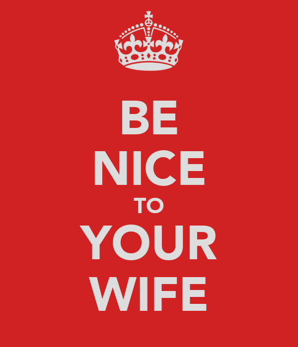 BE NICE TO YOUR WIFE