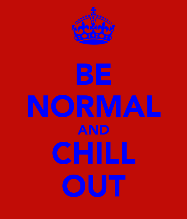 BE NORMAL AND CHILL OUT