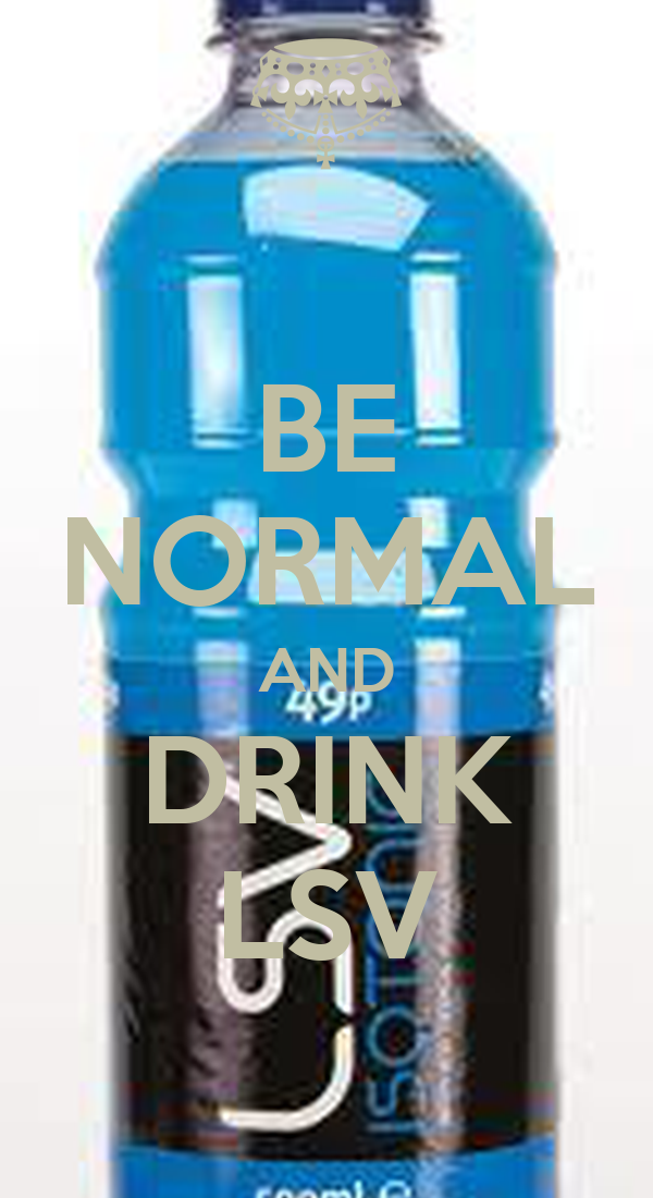 BE NORMAL AND DRINK LSV