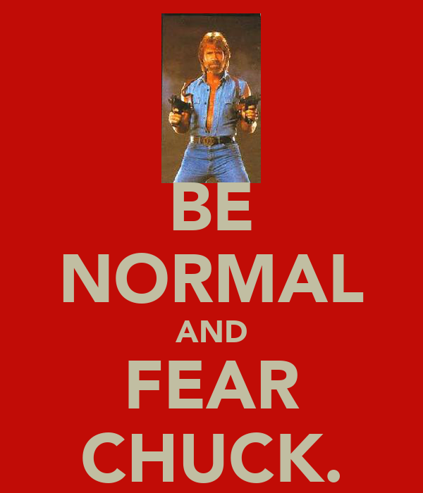BE NORMAL AND FEAR CHUCK.
