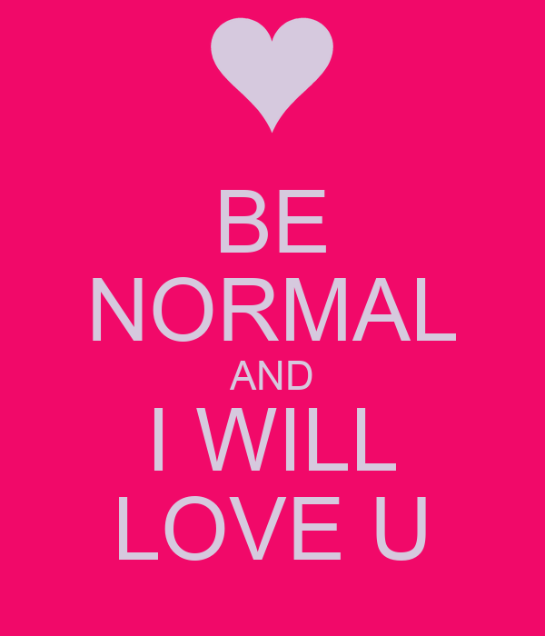BE NORMAL AND I WILL LOVE U