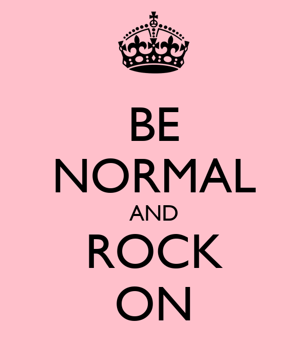 BE NORMAL AND ROCK ON