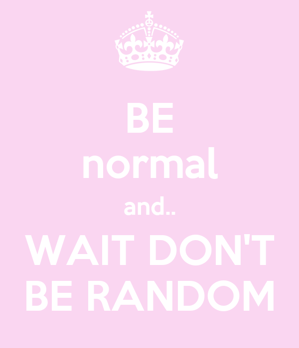 BE normal and.. WAIT DON'T BE RANDOM
