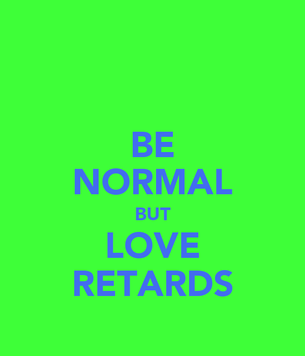 BE NORMAL BUT LOVE RETARDS