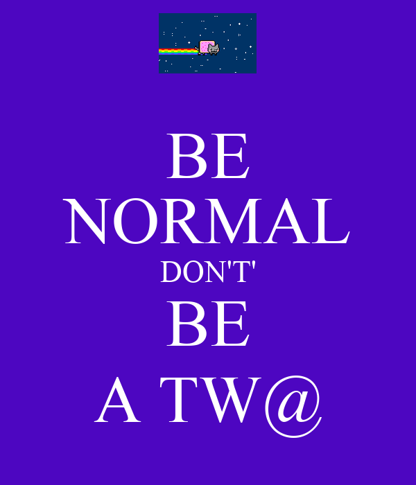 BE NORMAL DON'T' BE A TW@