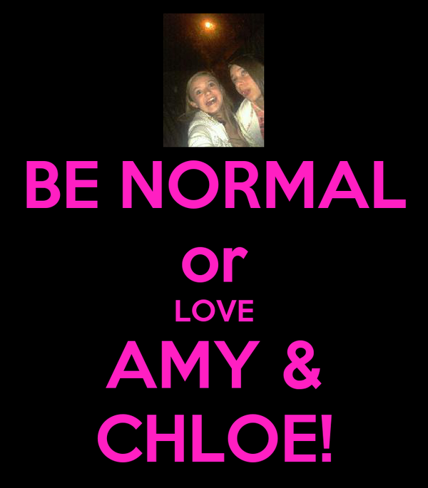 BE NORMAL or LOVE AMY & CHLOE!