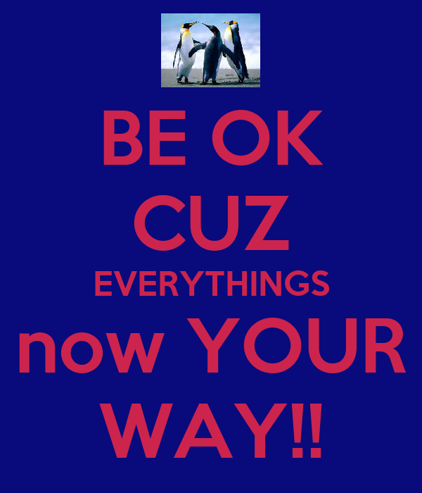 BE OK CUZ EVERYTHINGS now YOUR WAY!!