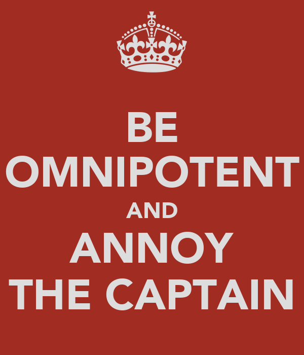 BE OMNIPOTENT AND ANNOY THE CAPTAIN