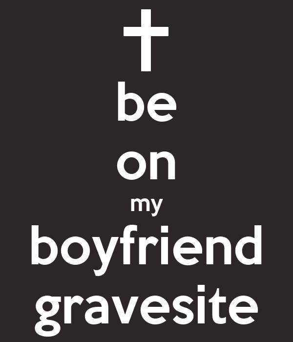 be on my boyfriend gravesite