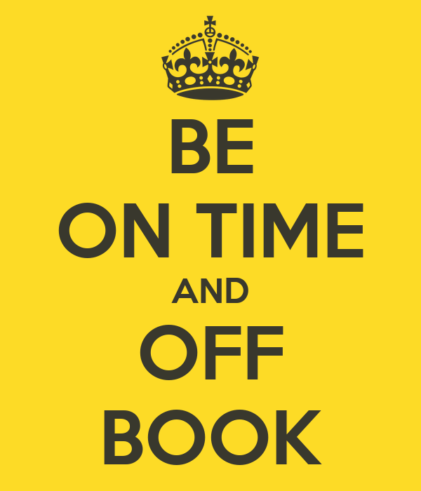 BE ON TIME AND OFF BOOK