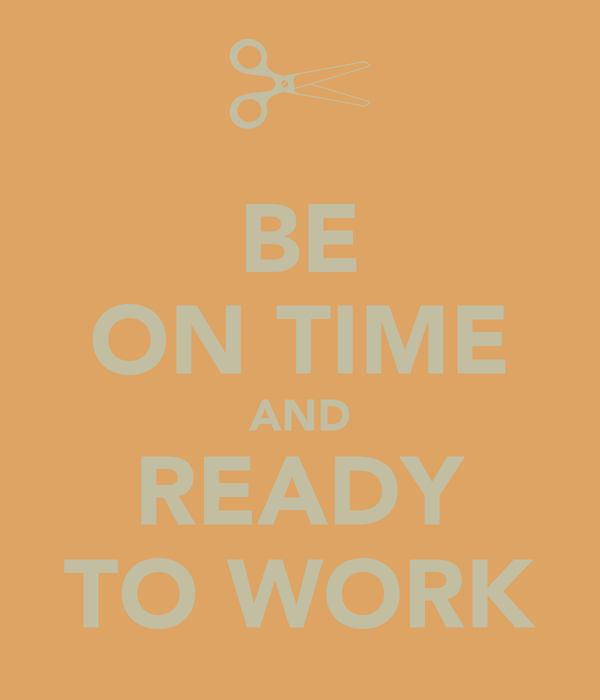BE ON TIME AND READY TO WORK