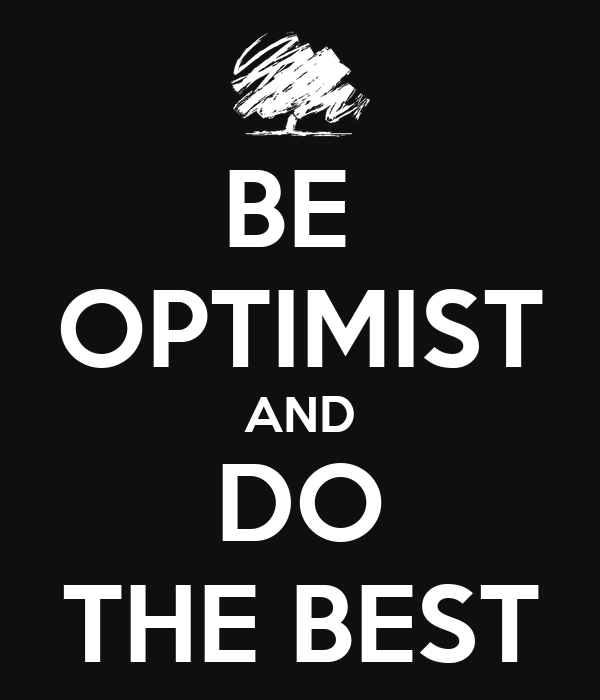 BE  OPTIMIST AND DO THE BEST