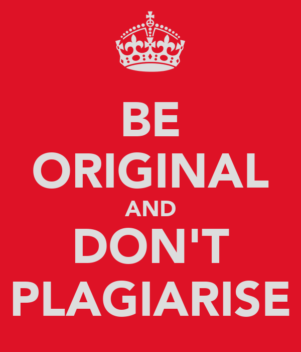 BE ORIGINAL AND DON'T PLAGIARISE