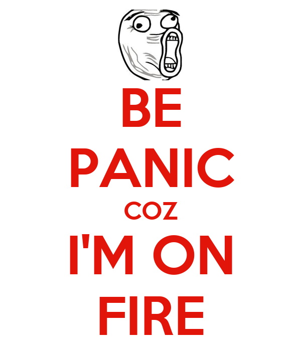 BE PANIC COZ I'M ON FIRE