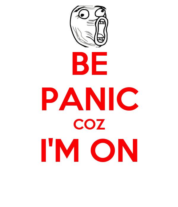 BE PANIC COZ I'M ON
