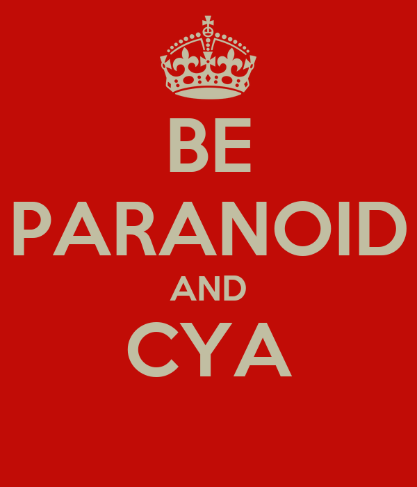 BE PARANOID AND CYA