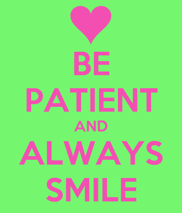 BE PATIENT AND ALWAYS SMILE