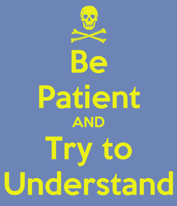 Be Patient AND Try to Understand