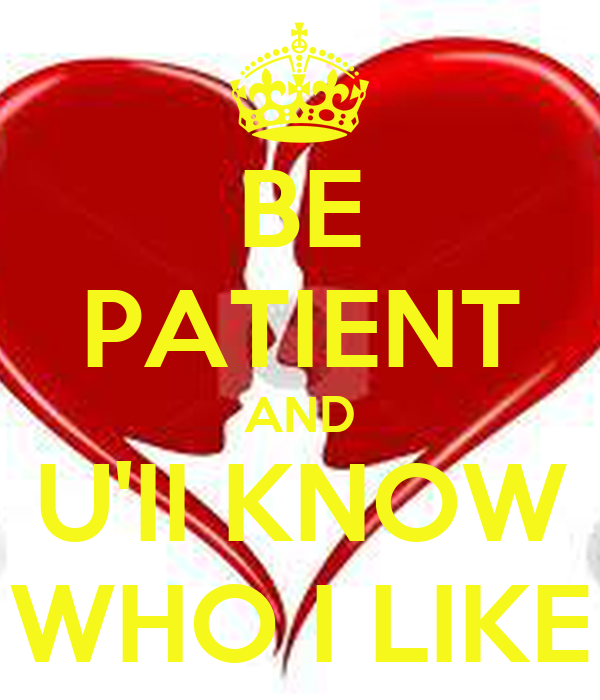 BE PATIENT AND U'II KNOW WHO I LIKE