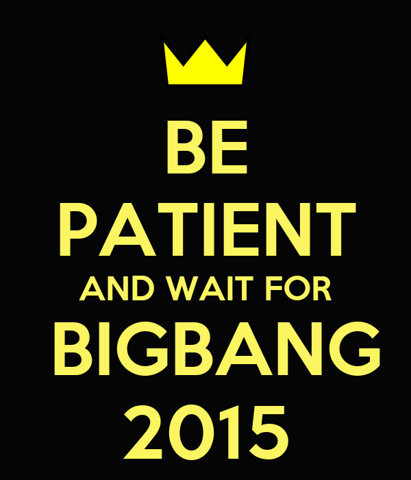BE PATIENT AND WAIT FOR  BIGBANG 2015