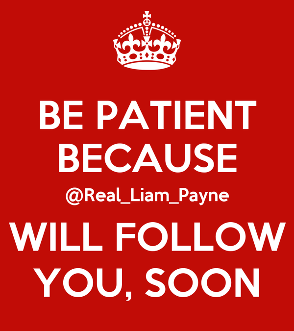 BE PATIENT BECAUSE @Real_Liam_Payne WILL FOLLOW YOU, SOON