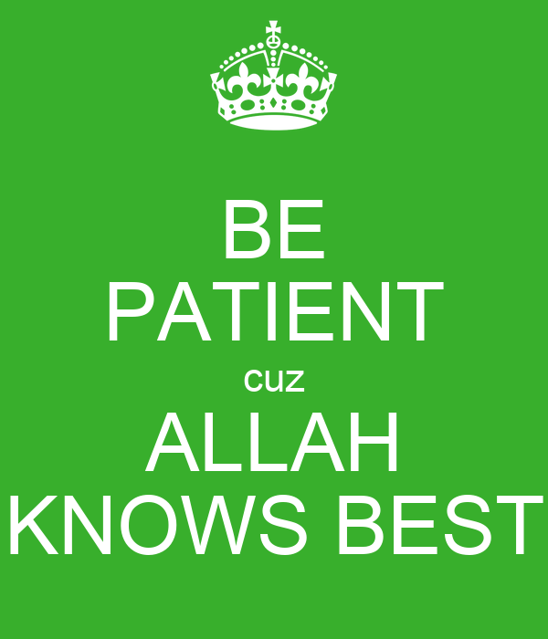 BE PATIENT cuz ALLAH KNOWS BEST